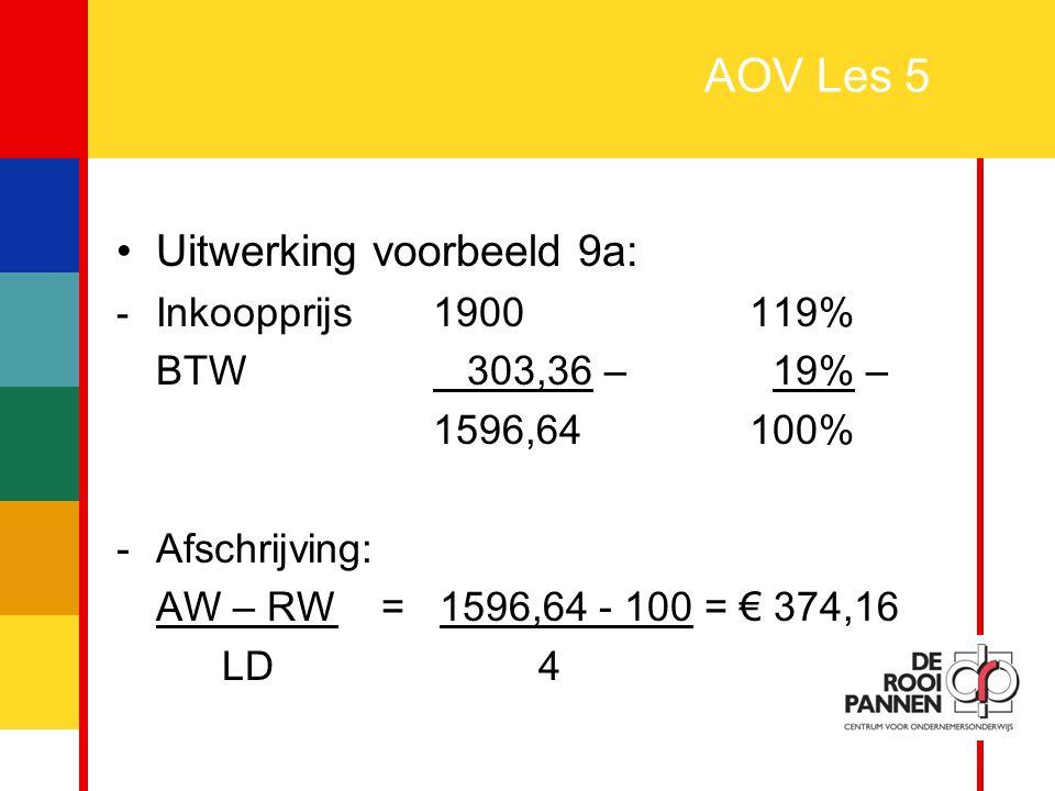 26 AOV Les 5 Uitwerking voorbeeld 9a: - Inkoopprijs1900119% BTW 303,36 – 19% – 1596,64100% -Afschrijving: AW – RW = 1596,64 - 100 = € 374,16 LD4