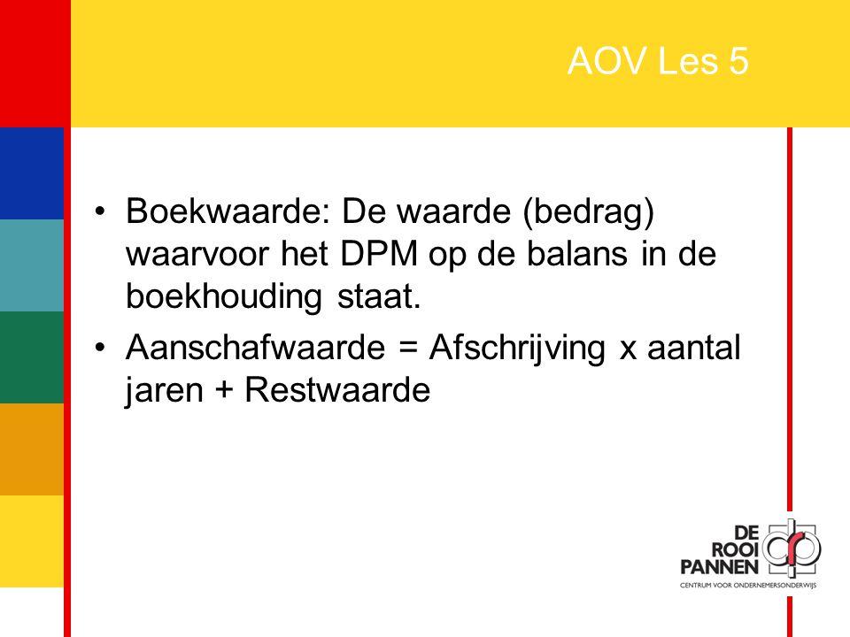 27 AOV Les 5 Boekwaarde: De waarde (bedrag) waarvoor het DPM op de balans in de boekhouding staat. Aanschafwaarde = Afschrijving x aantal jaren + Rest