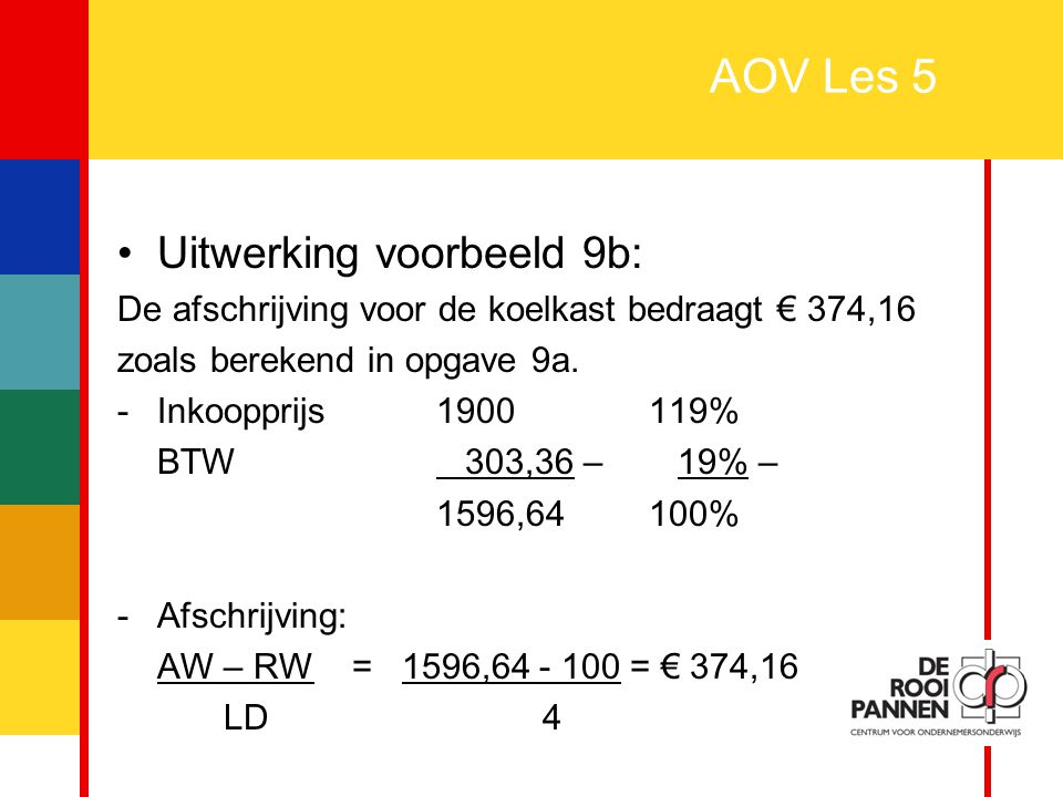 29 AOV Les 5 Uitwerking voorbeeld 9b: De afschrijving voor de koelkast bedraagt € 374,16 zoals berekend in opgave 9a. - Inkoopprijs1900119% BTW 303,36