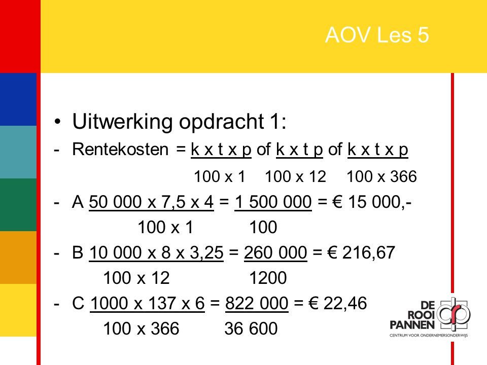 4 AOV Les 5 Vervolg uitwerking opdracht 1: -Rentekosten = k x t x p of k x t p of k x t x p 100 x 1 100 x 12 100 x 366 - 18 (maart) + 30 (april) + 31 (mei) + 30 (jun) + 31 (jul) + 31 (aug) + 30 (sept) + 21 (okt) = 220 dagen -2000 x 222 x 5 = 2 220 000= € 60,66 100 x 366 36 600