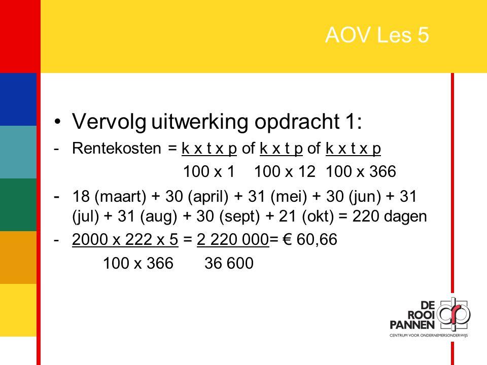 4 AOV Les 5 Vervolg uitwerking opdracht 1: -Rentekosten = k x t x p of k x t p of k x t x p 100 x 1 100 x 12 100 x 366 - 18 (maart) + 30 (april) + 31