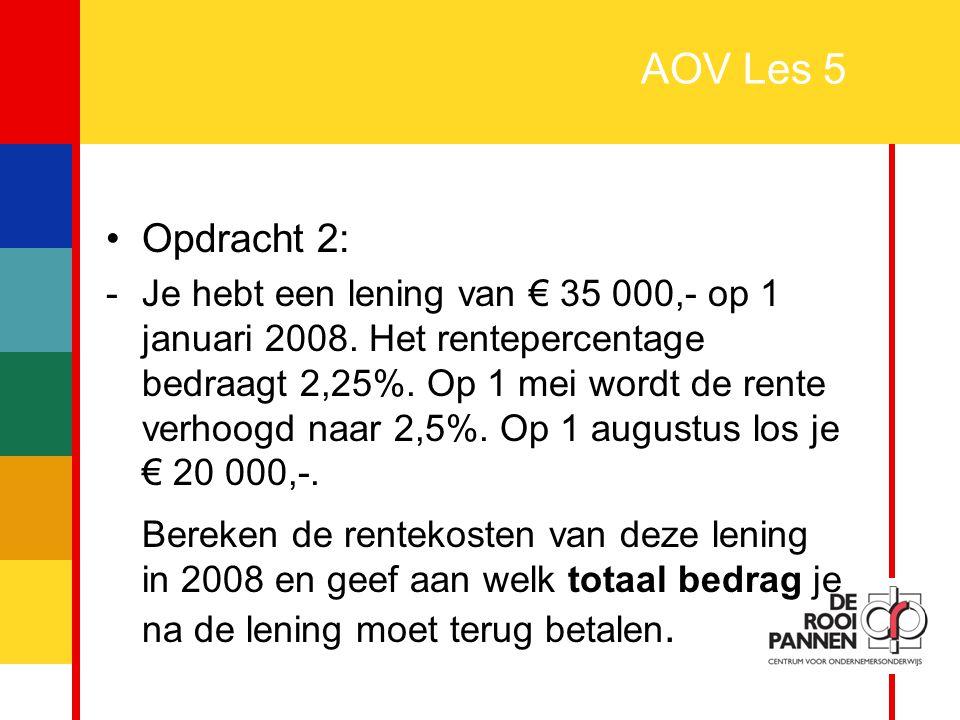 5 AOV Les 5 Opdracht 2: -Je hebt een lening van € 35 000,- op 1 januari 2008. Het rentepercentage bedraagt 2,25%. Op 1 mei wordt de rente verhoogd naa