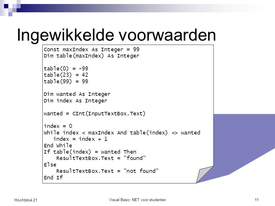 Hoofdstuk 21 Visual Basic.NET voor studenten11 Ingewikkelde voorwaarden Const maxIndex As Integer = 99 Dim table(maxIndex) As Integer table(0) = -99 table(23) = 42 table(99) = 99 Dim wanted As Integer Dim index As Integer wanted = CInt(InputTextBox.Text) index = 0 While index wanted index = index + 1 End While If table(index) = wanted Then ResultTextBox.Text = found Else ResultTextBox.Text = not found End If