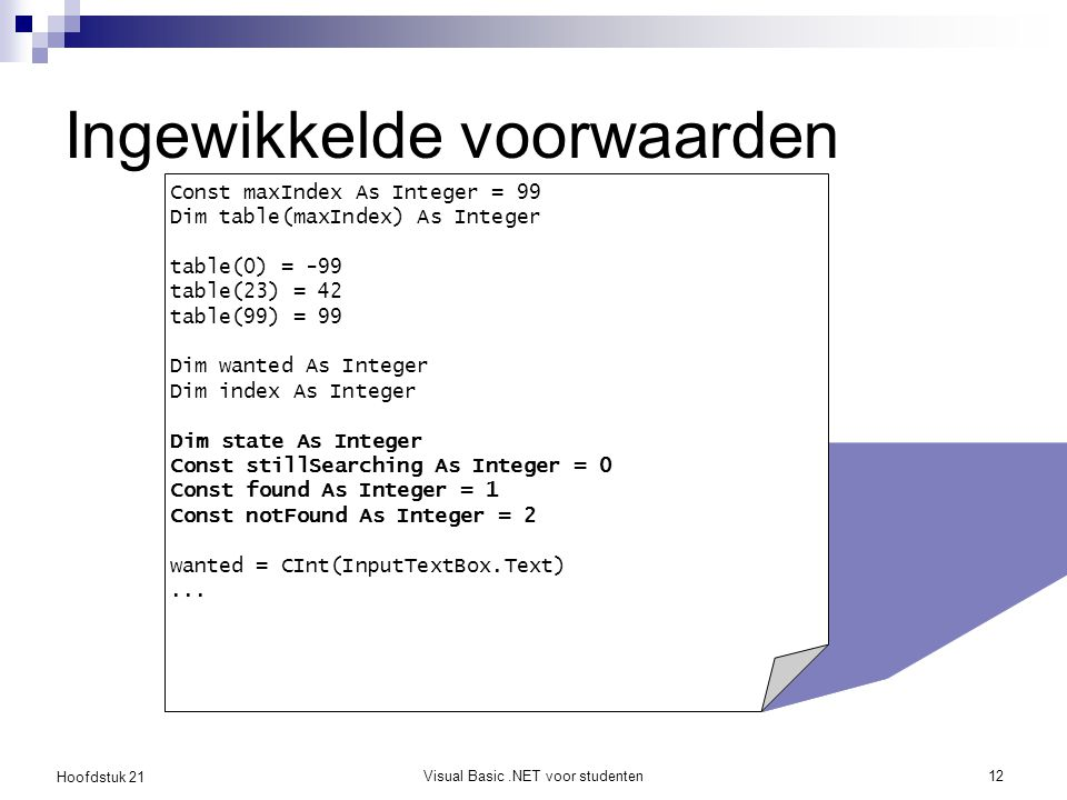 Hoofdstuk 21 Visual Basic.NET voor studenten12 Ingewikkelde voorwaarden Const maxIndex As Integer = 99 Dim table(maxIndex) As Integer table(0) = -99 table(23) = 42 table(99) = 99 Dim wanted As Integer Dim index As Integer Dim state As Integer Const stillSearching As Integer = 0 Const found As Integer = 1 Const notFound As Integer = 2 wanted = CInt(InputTextBox.Text)...
