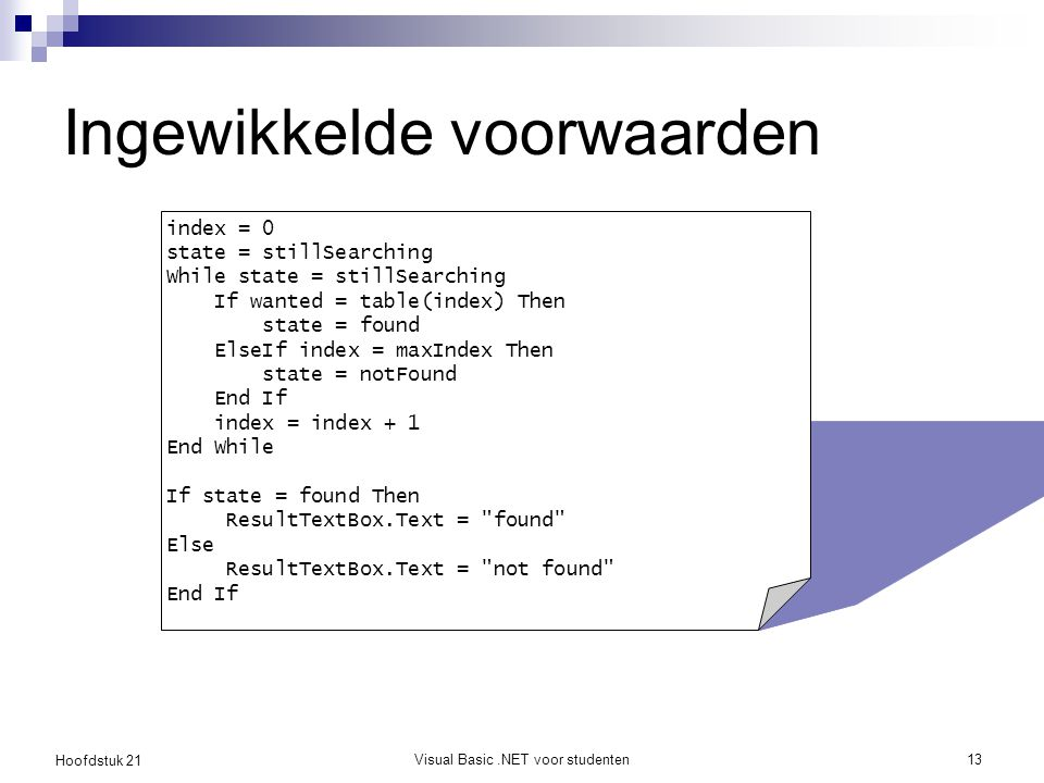 Hoofdstuk 21 Visual Basic.NET voor studenten13 Ingewikkelde voorwaarden index = 0 state = stillSearching While state = stillSearching If wanted = table(index) Then state = found ElseIf index = maxIndex Then state = notFound End If index = index + 1 End While If state = found Then ResultTextBox.Text = found Else ResultTextBox.Text = not found End If