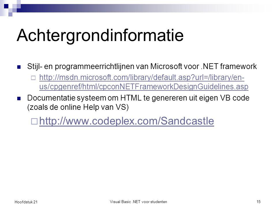 Hoofdstuk 21 Visual Basic.NET voor studenten15 Achtergrondinformatie Stijl- en programmeerrichtlijnen van Microsoft voor.NET framework  http://msdn.microsoft.com/library/default.asp url=/library/en- us/cpgenref/html/cpconNETFrameworkDesignGuidelines.asp http://msdn.microsoft.com/library/default.asp url=/library/en- us/cpgenref/html/cpconNETFrameworkDesignGuidelines.asp Documentatie systeem om HTML te genereren uit eigen VB code (zoals de online Help van VS)  http://www.codeplex.com/Sandcastle http://www.codeplex.com/Sandcastle