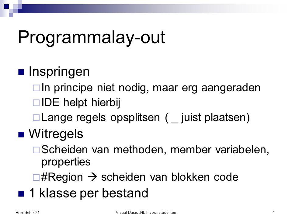 Hoofdstuk 21 Visual Basic.NET voor studenten4 Programmalay-out Inspringen  In principe niet nodig, maar erg aangeraden  IDE helpt hierbij  Lange regels opsplitsen ( _ juist plaatsen) Witregels  Scheiden van methoden, member variabelen, properties  #Region  scheiden van blokken code 1 klasse per bestand