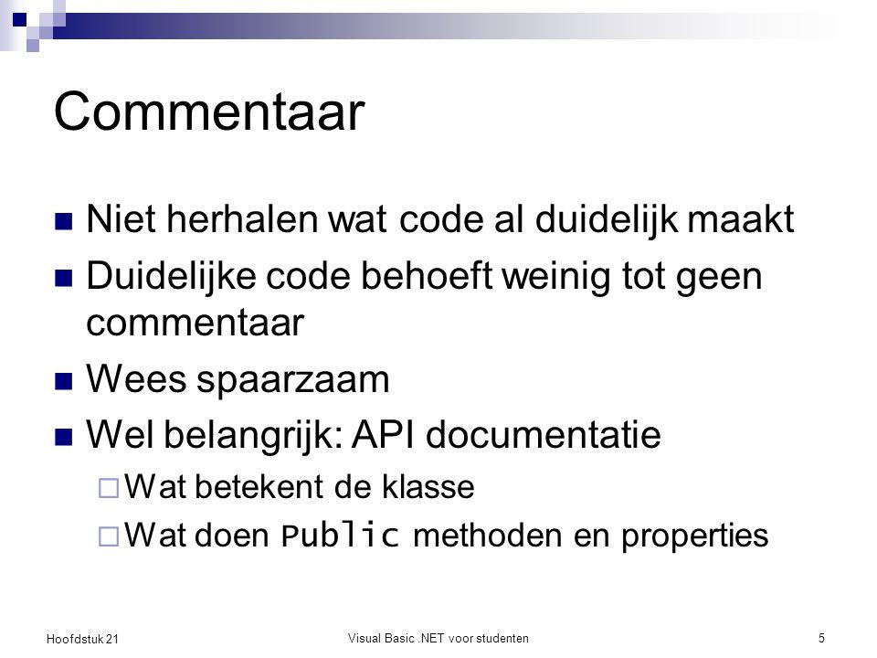 Hoofdstuk 21 Visual Basic.NET voor studenten5 Commentaar Niet herhalen wat code al duidelijk maakt Duidelijke code behoeft weinig tot geen commentaar Wees spaarzaam Wel belangrijk: API documentatie  Wat betekent de klasse  Wat doen Public methoden en properties