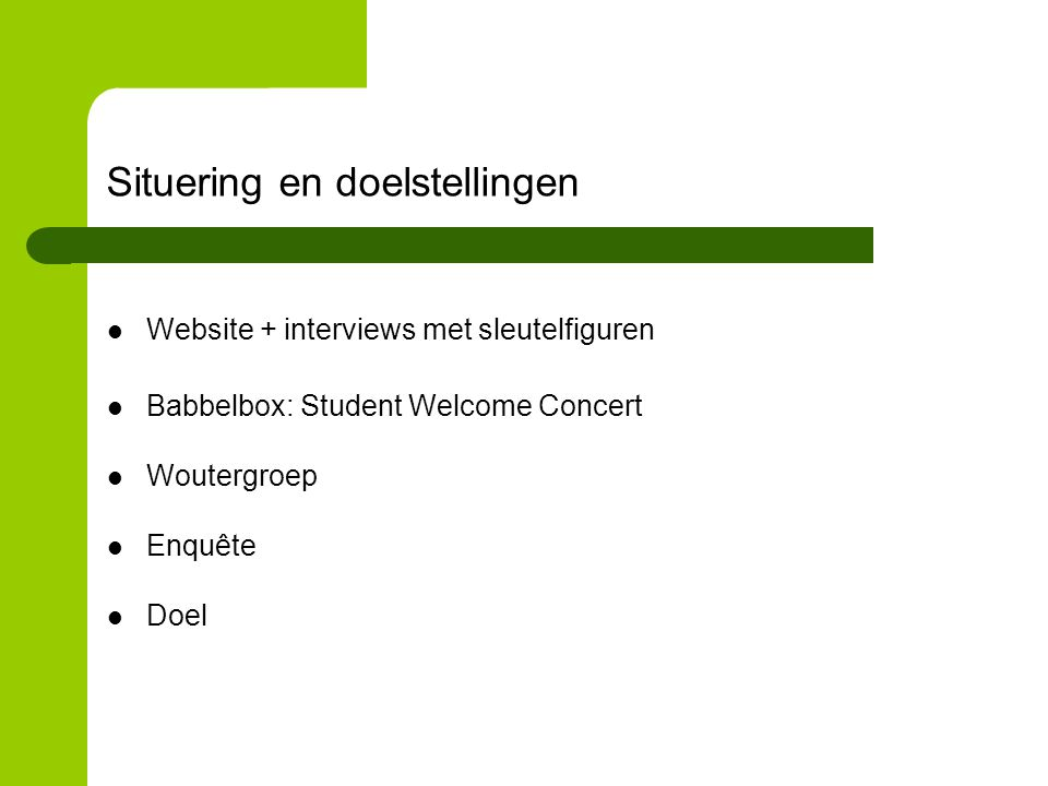 Situering en doelstellingen Website + interviews met sleutelfiguren Babbelbox: Student Welcome Concert Woutergroep Enquête Doel