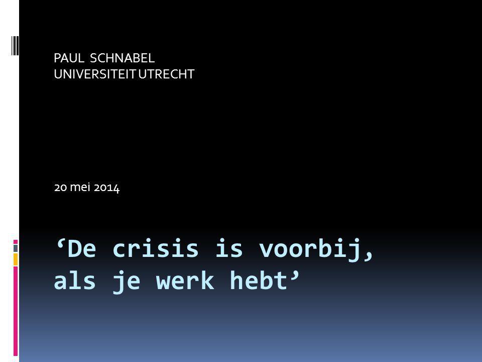 'De crisis is voorbij, als je werk hebt' PAUL SCHNABEL UNIVERSITEIT UTRECHT 20 mei 2014