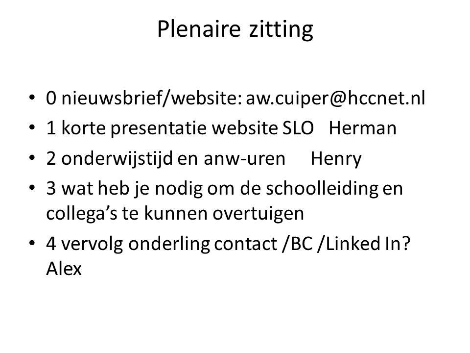 Plenaire zitting 0 nieuwsbrief/website: aw.cuiper@hccnet.nl 1 korte presentatie website SLO Herman 2 onderwijstijd en anw-urenHenry 3 wat heb je nodig om de schoolleiding en collega's te kunnen overtuigen 4 vervolg onderling contact /BC /Linked In.