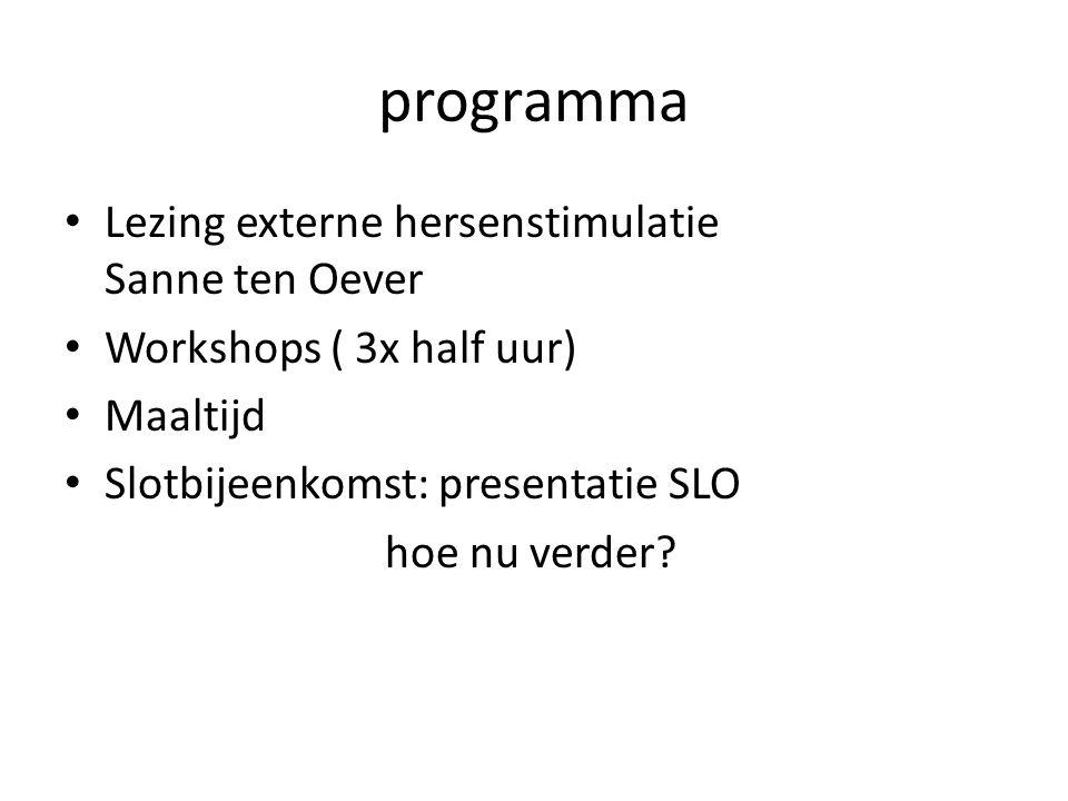 programma Lezing externe hersenstimulatie Sanne ten Oever Workshops ( 3x half uur) Maaltijd Slotbijeenkomst: presentatie SLO hoe nu verder