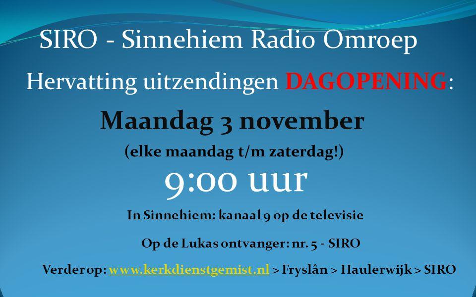SIRO - Sinnehiem Radio Omroep Hervatting uitzendingen DAGOPENING: Maandag 3 november 9:00 uur In Sinnehiem: kanaal 9 op de televisie Op de Lukas ontvanger: nr.