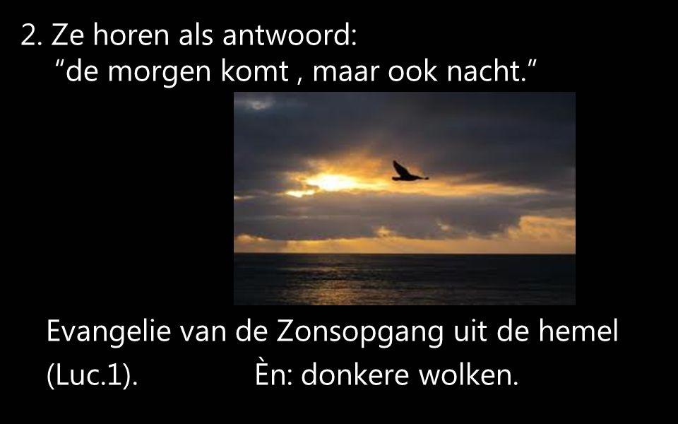 """2. Ze horen als antwoord: """"de morgen komt, maar ook nacht."""" Evangelie van de Zonsopgang uit de hemel (Luc.1). Èn: donkere wolken."""