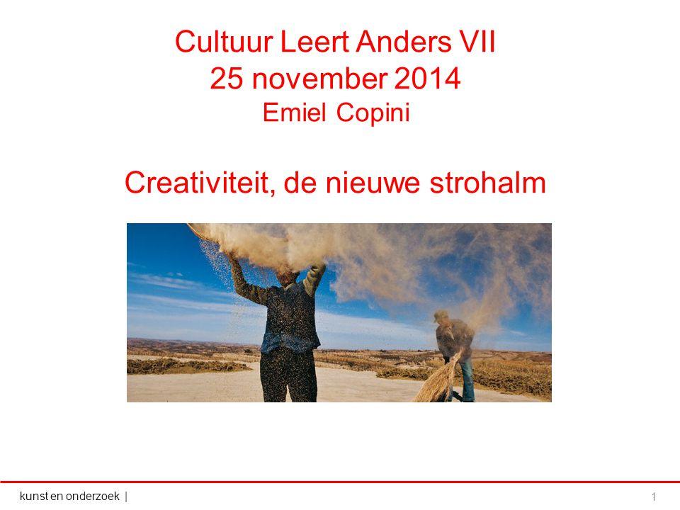 kunst en onderzoek | Cultuur Leert Anders VII 25 november 2014 Emiel Copini Creativiteit, de nieuwe strohalm 1