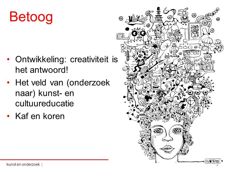 kunst en onderzoek   Betoog Ontwikkeling: creativiteit is het antwoord! Het veld van (onderzoek naar) kunst- en cultuureducatie Kaf en koren 2
