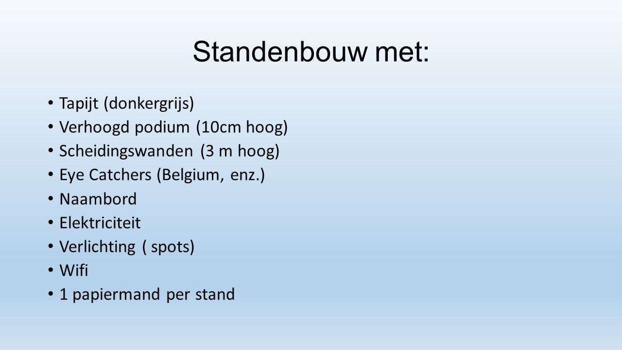 Standenbouw met: Tapijt (donkergrijs) Verhoogd podium (10cm hoog) Scheidingswanden (3 m hoog) Eye Catchers (Belgium, enz.) Naambord Elektriciteit Verl