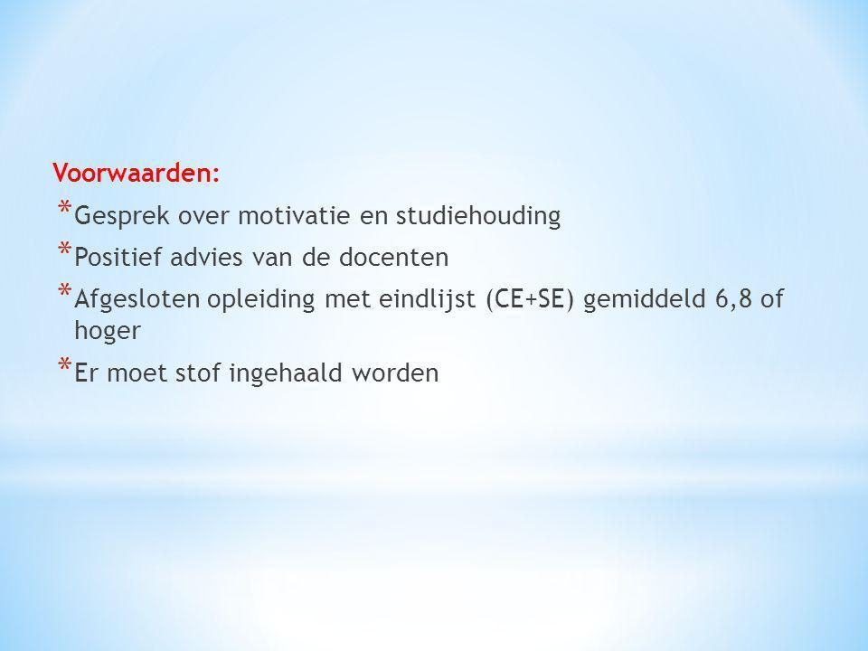 Voorwaarden: * Gesprek over motivatie en studiehouding * Positief advies van de docenten * Afgesloten opleiding met eindlijst (CE+SE) gemiddeld 6,8 of