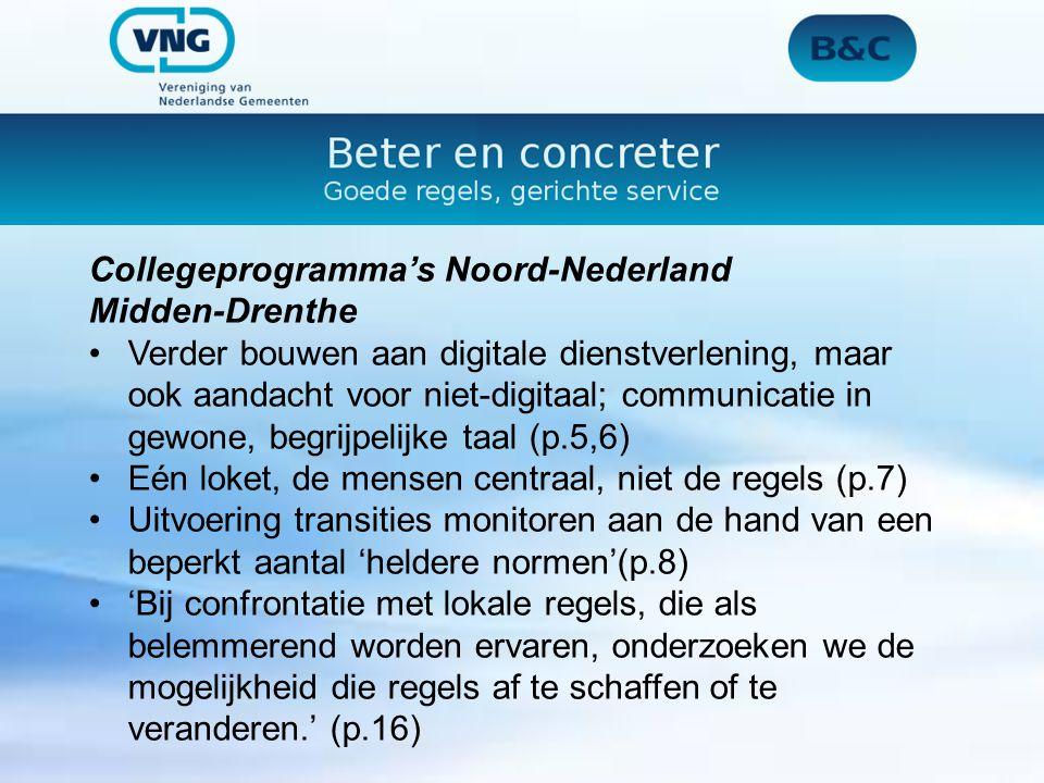 Collegeprogramma's Noord-Nederland Midden-Drenthe Verder bouwen aan digitale dienstverlening, maar ook aandacht voor niet-digitaal; communicatie in gewone, begrijpelijke taal (p.5,6) Eén loket, de mensen centraal, niet de regels (p.7) Uitvoering transities monitoren aan de hand van een beperkt aantal 'heldere normen'(p.8) 'Bij confrontatie met lokale regels, die als belemmerend worden ervaren, onderzoeken we de mogelijkheid die regels af te schaffen of te veranderen.' (p.16)