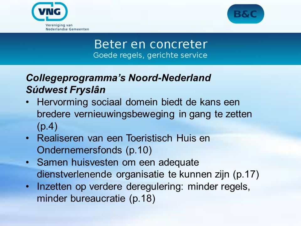 Collegeprogramma's Noord-Nederland Súdwest Fryslân Hervorming sociaal domein biedt de kans een bredere vernieuwingsbeweging in gang te zetten (p.4) Realiseren van een Toeristisch Huis en Ondernemersfonds (p.10) Samen huisvesten om een adequate dienstverlenende organisatie te kunnen zijn (p.17) Inzetten op verdere deregulering: minder regels, minder bureaucratie (p.18)