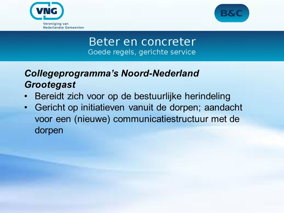 Collegeprogramma's Noord-Nederland Grootegast Bereidt zich voor op de bestuurlijke herindeling Gericht op initiatieven vanuit de dorpen; aandacht voor een (nieuwe) communicatiestructuur met de dorpen