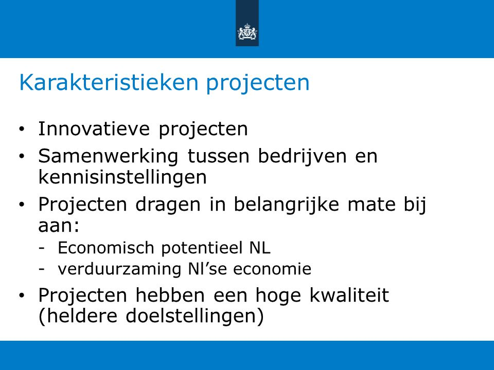 Karakteristieken projecten Innovatieve projecten Samenwerking tussen bedrijven en kennisinstellingen Projecten dragen in belangrijke mate bij aan: -Ec