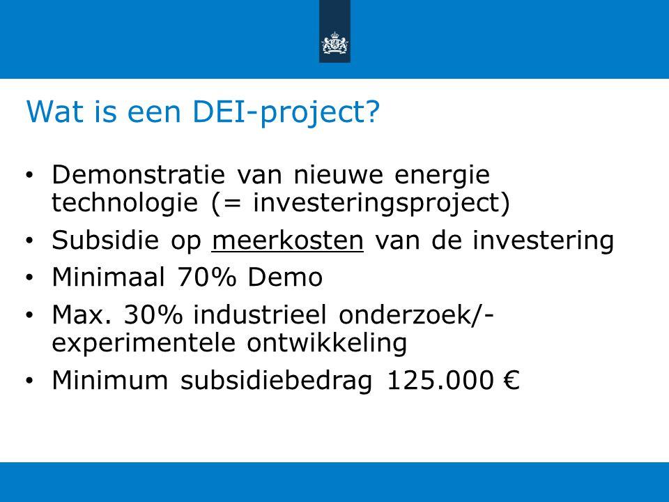 Wat is een DEI-project? Demonstratie van nieuwe energie technologie (= investeringsproject) Subsidie op meerkosten van de investering Minimaal 70% Dem