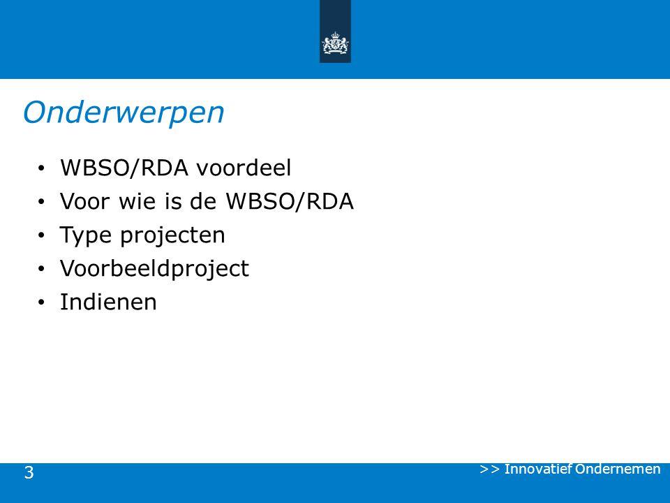 3 Onderwerpen WBSO/RDA voordeel Voor wie is de WBSO/RDA Type projecten Voorbeeldproject Indienen >> Innovatief Ondernemen