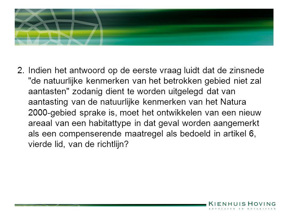 2.Indien het antwoord op de eerste vraag luidt dat de zinsnede de natuurlijke kenmerken van het betrokken gebied niet zal aantasten zodanig dient te worden uitgelegd dat van aantasting van de natuurlijke kenmerken van het Natura 2000-gebied sprake is, moet het ontwikkelen van een nieuw areaal van een habitattype in dat geval worden aangemerkt als een compenserende maatregel als bedoeld in artikel 6, vierde lid, van de richtlijn?