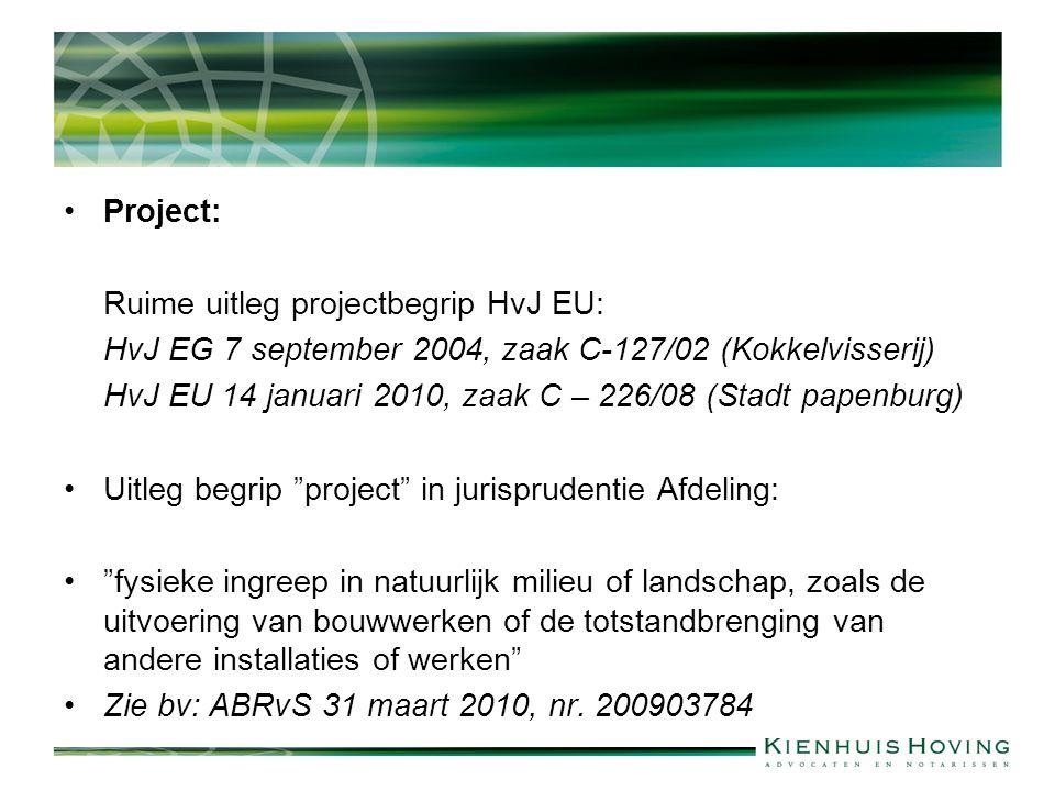 Project: Ruime uitleg projectbegrip HvJ EU: HvJ EG 7 september 2004, zaak C-127/02 (Kokkelvisserij) HvJ EU 14 januari 2010, zaak C – 226/08 (Stadt papenburg) Uitleg begrip project in jurisprudentie Afdeling: fysieke ingreep in natuurlijk milieu of landschap, zoals de uitvoering van bouwwerken of de totstandbrenging van andere installaties of werken Zie bv: ABRvS 31 maart 2010, nr.