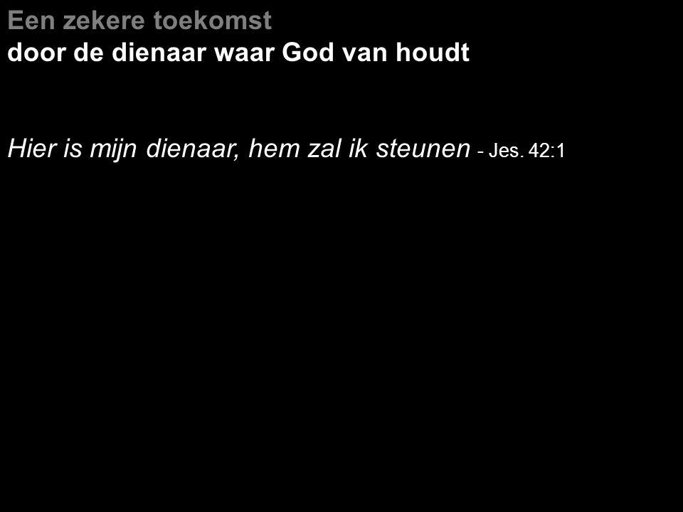 Een zekere toekomst door de dienaar waar God van houdt Hier is mijn dienaar, hem zal ik steunen - Jes. 42:1
