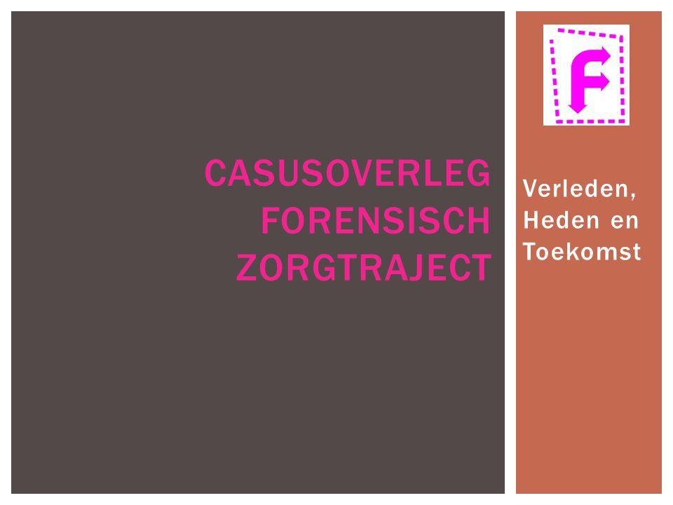Verleden, Heden en Toekomst CASUSOVERLEG FORENSISCH ZORGTRAJECT