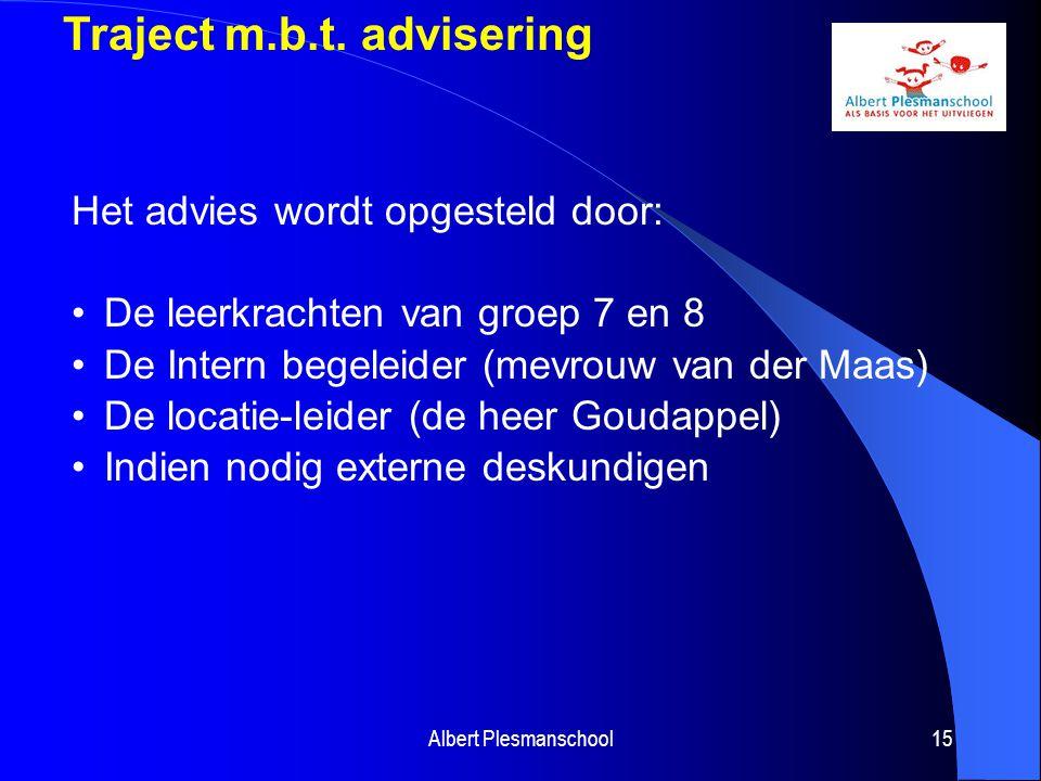 Albert Plesmanschool15 Traject m.b.t. advisering Het advies wordt opgesteld door: De leerkrachten van groep 7 en 8 De Intern begeleider (mevrouw van d