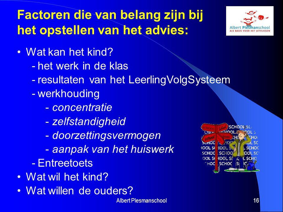 Albert Plesmanschool16 Factoren die van belang zijn bij het opstellen van het advies: Wat kan het kind? -het werk in de klas -resultaten van het Leerl