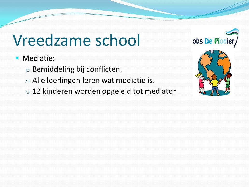 Vreedzame school Mediatie: o Bemiddeling bij conflicten. o Alle leerlingen leren wat mediatie is. o 12 kinderen worden opgeleid tot mediator