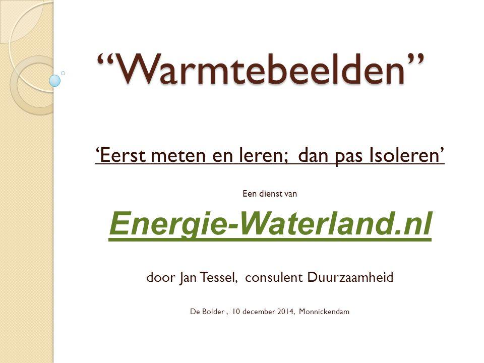 Warmtebeelden 'Eerst meten en leren; dan pas Isoleren' Een dienst van Energie-Waterland.nl door Jan Tessel, consulent Duurzaamheid De Bolder, 10 december 2014, Monnickendam
