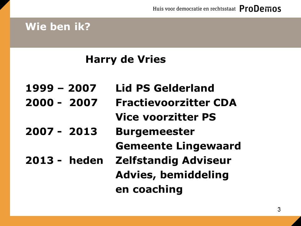 Wie ben ik? Harry de Vries 1999 – 2007Lid PS Gelderland 2000 - 2007Fractievoorzitter CDA Vice voorzitter PS 2007 - 2013Burgemeester Gemeente Lingewaar