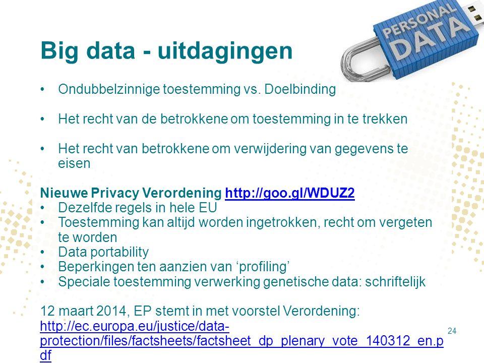Big data - uitdagingen Ondubbelzinnige toestemming vs. Doelbinding Het recht van de betrokkene om toestemming in te trekken Het recht van betrokkene o