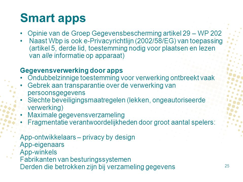 Smart apps Opinie van de Groep Gegevensbescherming artikel 29 – WP 202 Naast Wbp is ook e-Privacyrichtlijn (2002/58/EG) van toepassing (artikel 5, der