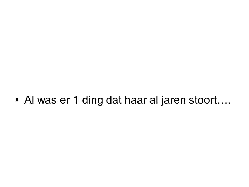 Al was er 1 ding dat haar al jaren stoort….