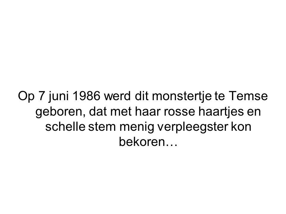 Op 7 juni 1986 werd dit monstertje te Temse geboren, dat met haar rosse haartjes en schelle stem menig verpleegster kon bekoren…