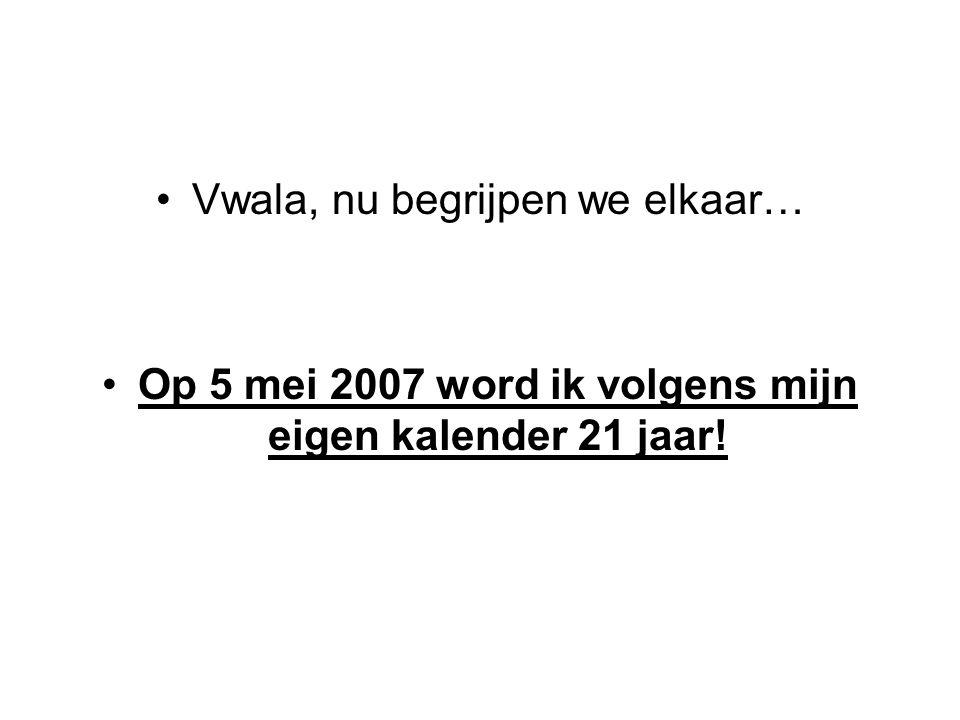 Vwala, nu begrijpen we elkaar… Op 5 mei 2007 word ik volgens mijn eigen kalender 21 jaar!