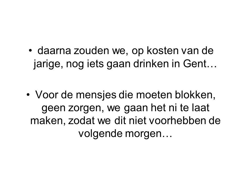 daarna zouden we, op kosten van de jarige, nog iets gaan drinken in Gent… Voor de mensjes die moeten blokken, geen zorgen, we gaan het ni te laat maken, zodat we dit niet voorhebben de volgende morgen…