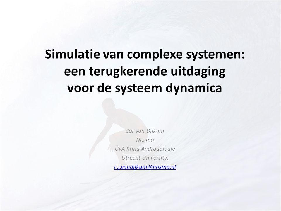 Simulatie van complexe systemen: een terugkerende uitdaging voor de systeem dynamica Cor van Dijkum Nosmo UvA Kring Andragologie Utrecht University, c.j.vandijkum@nosmo.nl