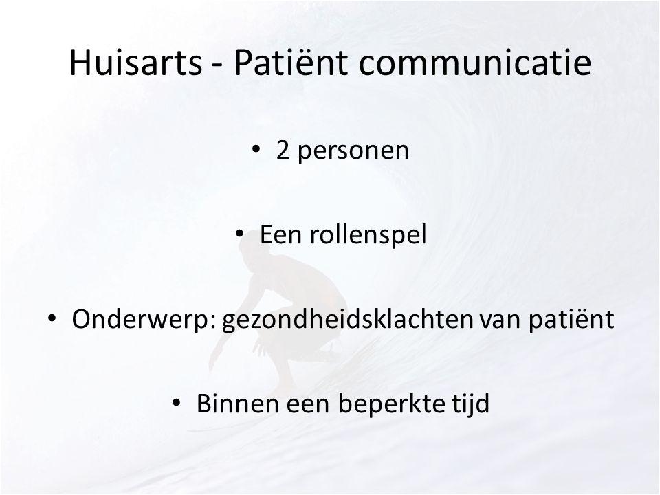 2 personen Een rollenspel Onderwerp: gezondheidsklachten van patiënt Binnen een beperkte tijd Huisarts - Patiënt communicatie