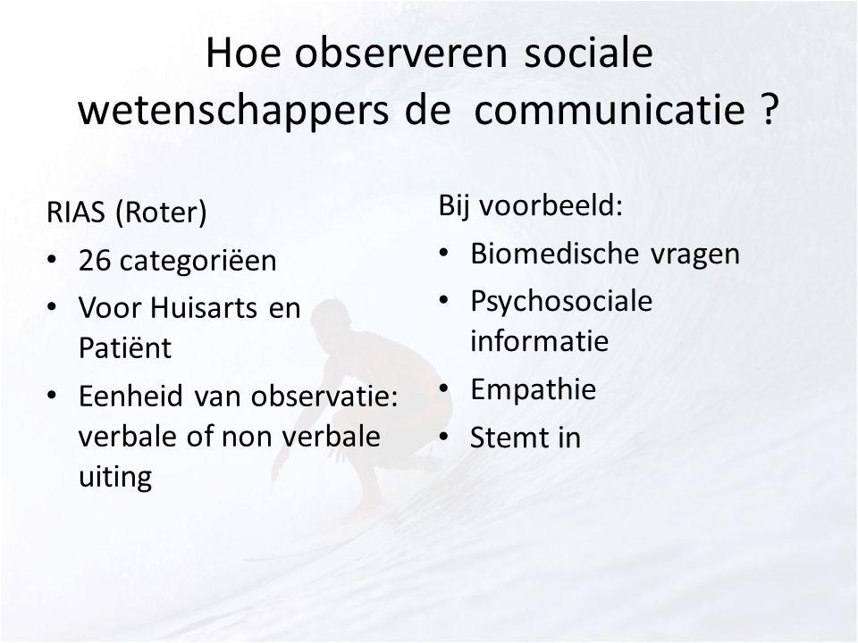 Hoe observeren sociale wetenschappers de communicatie ? RIAS (Roter) 26 categoriëen Voor Huisarts en Patiënt Eenheid van observatie: verbale of non ve