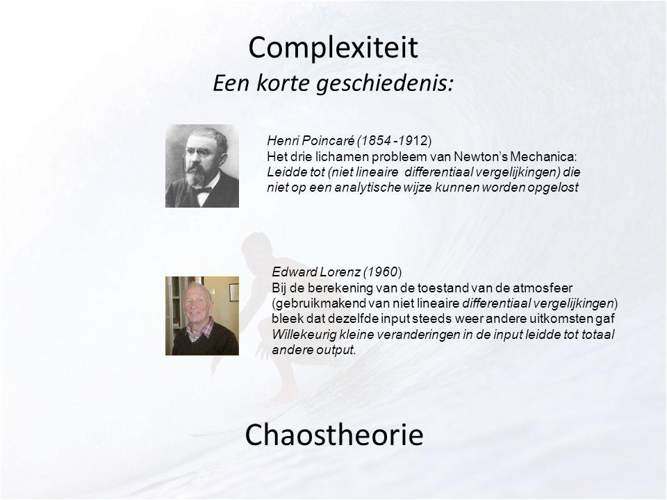 Complexiteit Een korte geschiedenis: Henri Poincaré (1854 -1912) Het drie lichamen probleem van Newton's Mechanica: Leidde tot (niet lineaire differentiaal vergelijkingen) die niet op een analytische wijze kunnen worden opgelost Edward Lorenz (1960) Bij de berekening van de toestand van de atmosfeer (gebruikmakend van niet lineaire differentiaal vergelijkingen) bleek dat dezelfde input steeds weer andere uitkomsten gaf Willekeurig kleine veranderingen in de input leidde tot totaal andere output.