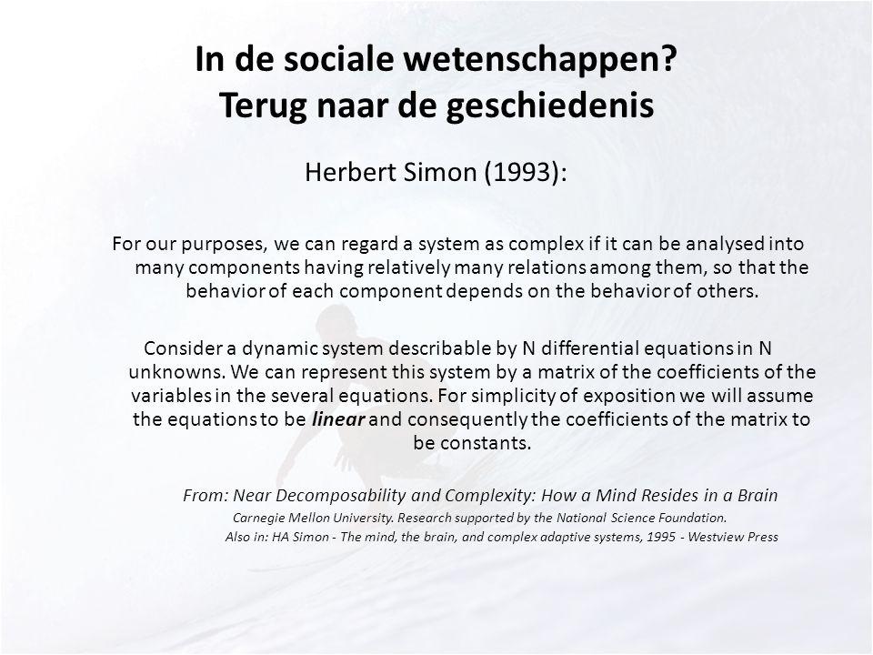In de sociale wetenschappen? Terug naar de geschiedenis Herbert Simon (1993): For our purposes, we can regard a system as complex if it can be analyse