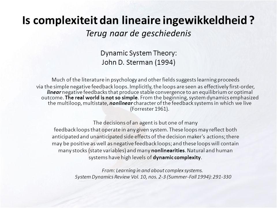 Is complexiteit dan lineaire ingewikkeldheid ? Terug naar de geschiedenis Dynamic System Theory: John D. Sterman (1994) Much of the literature in psyc