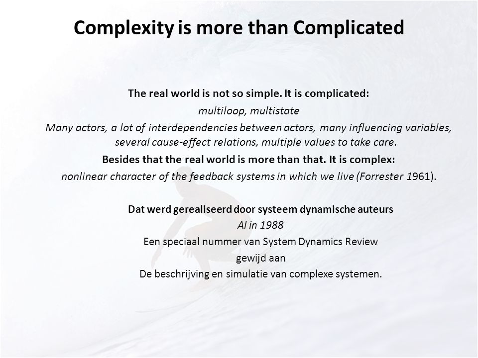 Complexity In 1988 Een speciaal nummer van System Dynamics Review Met artikelen van Sterman over Deterministic chaos in human behavior Allen over Dynamic models of evolving systems Andersen over Chaotic structures in generic management models Mosekilde over Deterministic chaos in the beer production‐distribution model Chen over Empirical and theoretical evidence of economic chaos Rasmussen over Bifurcations and chaotic behavior in a simple model of the economic long wave.